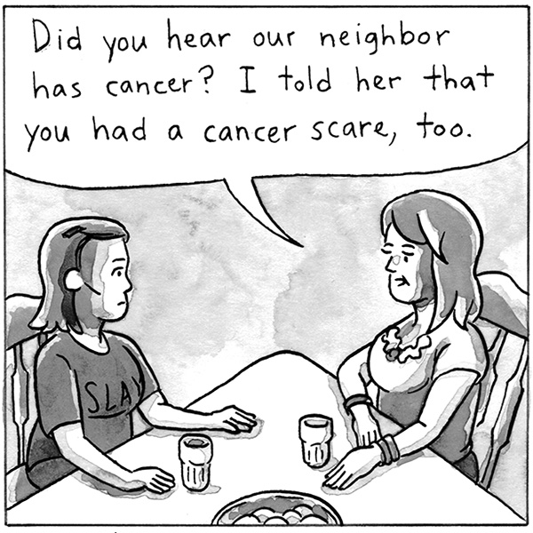 Did you hear our neighbor has cancer? I told her that you had a cancer scare, too